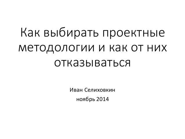 Как выбирать проектные  методологии и как от них  отказываться  Иван Селиховкин  ноябрь 2014