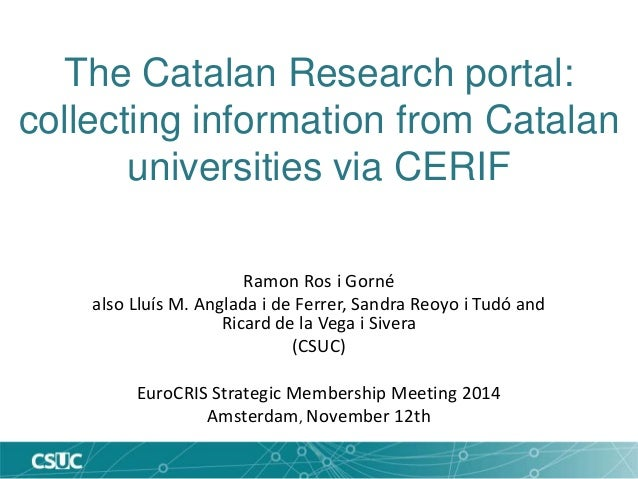 The Catalan Research portal:  collecting information from Catalan  universities via CERIF  Ramon Ros i Gorné  also Lluís M...