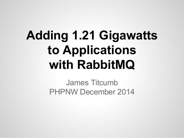 Adding 1.21 Gigawatts  to Applications  with RabbitMQ  James Titcumb  PHPNW December 2014