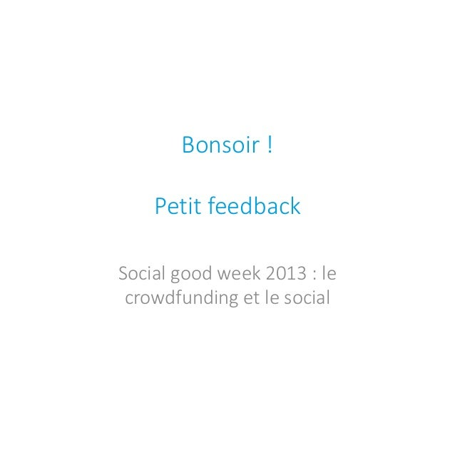 Bonsoir ! Petit feedback  Social good week 2013 : le crowdfunding et le social