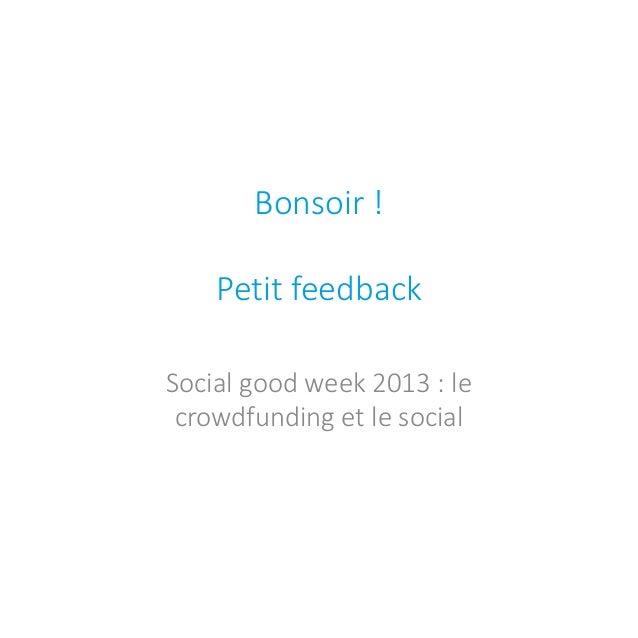 Bonsoir ! Petit feedback  Social good week 2013 : le crowdfunding et le social