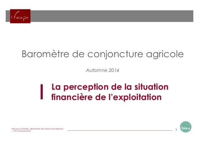 3Ifop pour la FNSEA – Baromètre de conjoncture agricole – V19 –Octobre 2014 La perception de la situation financière de l'...