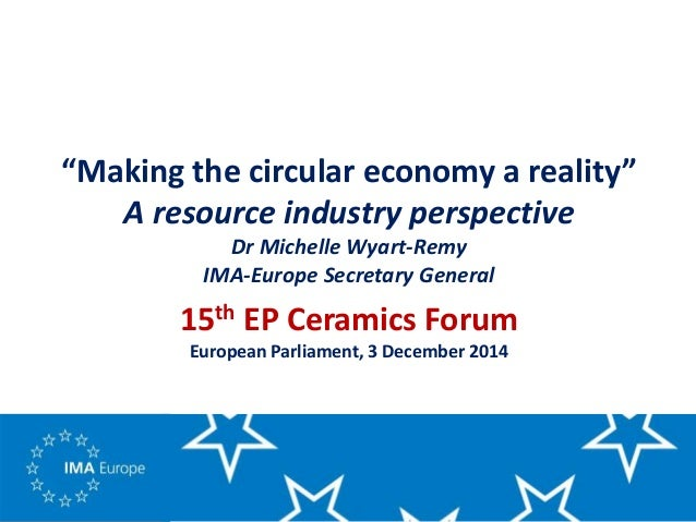 """""""Making the circular economy a reality"""" A resource industry perspective Dr Michelle Wyart-Remy IMA-Europe Secretary Genera..."""