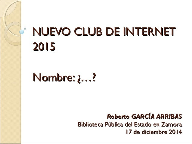 NUEVO CLUB DE INTERNETNUEVO CLUB DE INTERNET 20152015 Nombre: ¿…?Nombre: ¿…? Roberto GARCÍA ARRIBASRoberto GARCÍA ARRIBAS ...