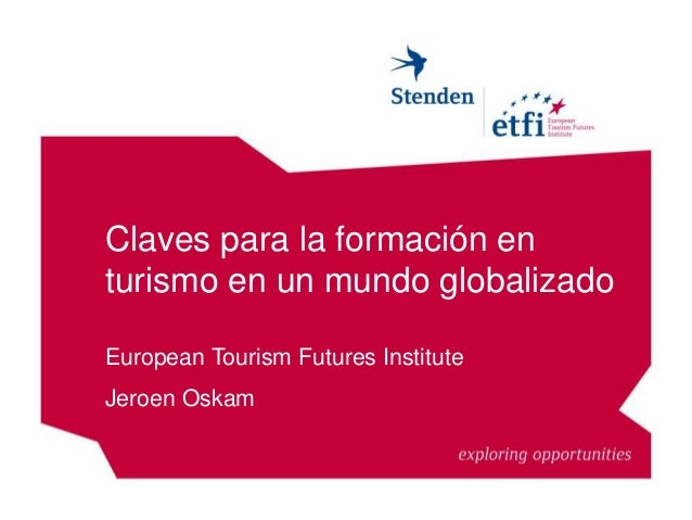 Claves para la formación en turismo en un mundo globalizado European Tourism Futures Institute Jeroen Oskam
