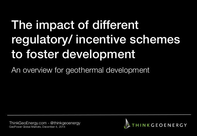 The impact of different ! regulatory/ incentive schemes to foster development! An overview for geothermal development Thin...