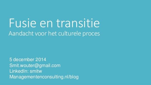 Fusie en transitie  Aandacht voor het culturele proces  5 december 2014  Smit.wouter@gmail.com  LinkedIn: smitw  Managemen...