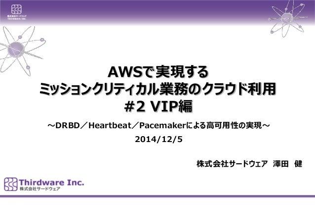 AWSで実現する  ミッションクリティカル業務のクラウド利用  #2 VIP編  株式会社サードウェア澤田健  ~DRBD/Heartbeat/Pacemakerによる高可用性の実現~  2014/12/5
