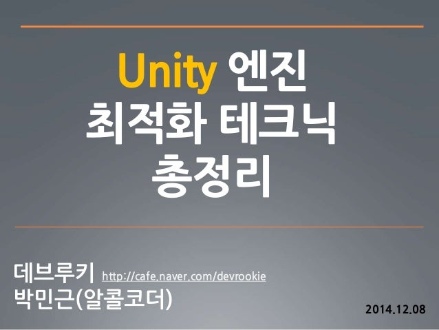 Unity 엔진  최적화 테크닉  총정리  http://cafe.naver.com/devrookie  2014.12.08