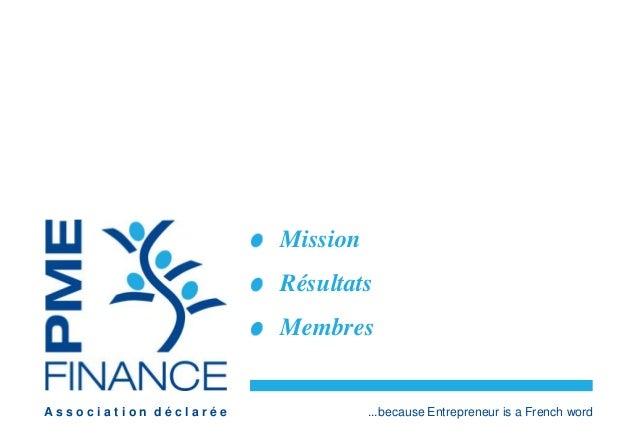 Mission  Résultats  Membres  A s s o c i a t i o n d é c l a r é e ...because Entrepreneur is a French word