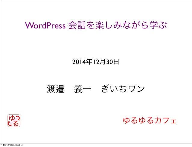 ゆるゆるカフェ WordPress 会話を楽しみながら学ぶ 2014年12月30日 渡邉義一ぎいちワン 14年12月30日火曜日