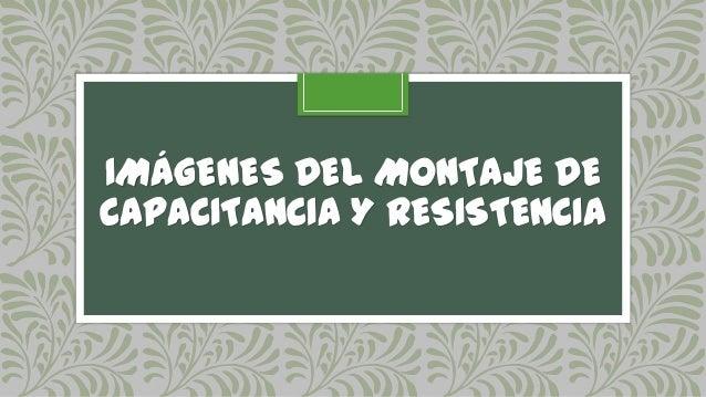 IMÁGENES DEL MONTAJE DECAPACITANCIA Y RESISTENCIA