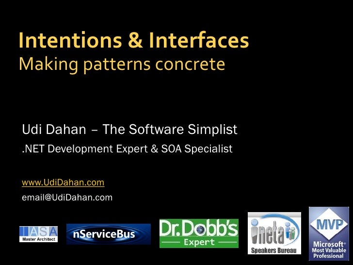 Intentions & Interfaces Making patterns concrete   Udi Dahan – The Software Simplist .NET Development Expert & SOA Special...