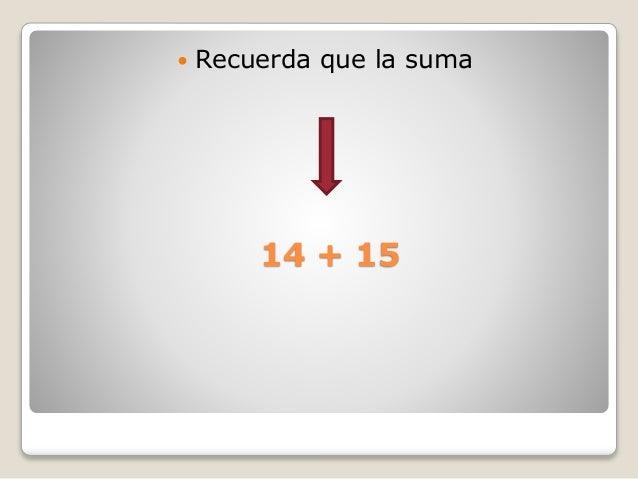 14 + 15  Recuerda que la suma
