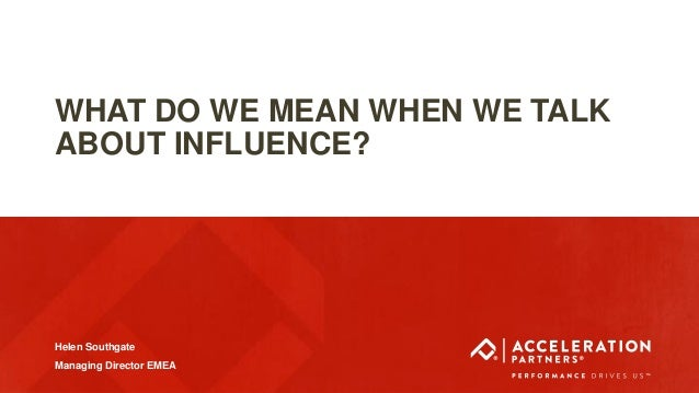 @acceleration_UK #ASEURO18 WHAT DO WE MEAN WHEN WE TALK ABOUT INFLUENCE? Helen Southgate Managing Director EMEA