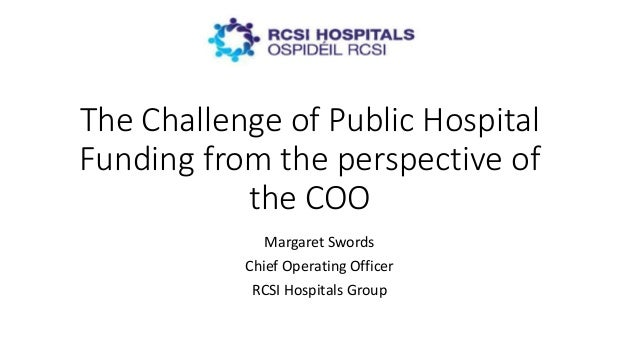 The Challenge of Public Hospital Funding from the perspective of the COO Margaret Swords Chief Operating Officer RCSI Hosp...