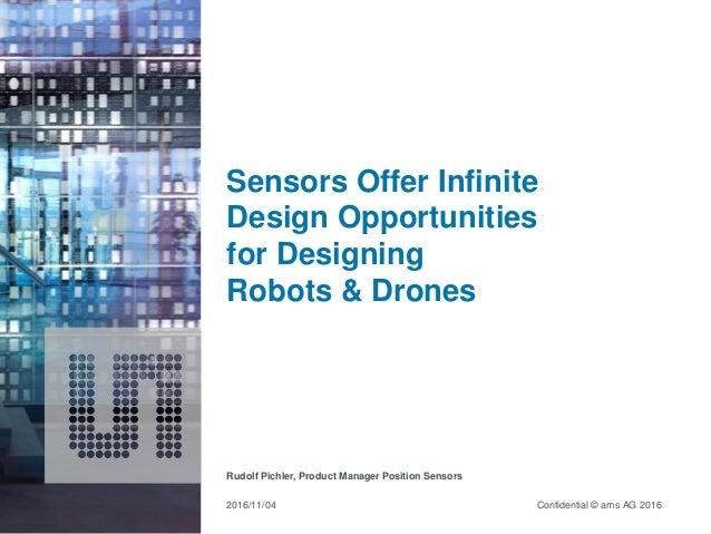 Confidential © ams AG 2016 Sensors Offer Infinite Design Opportunities for Designing Robots & Drones Rudolf Pichler, Produ...