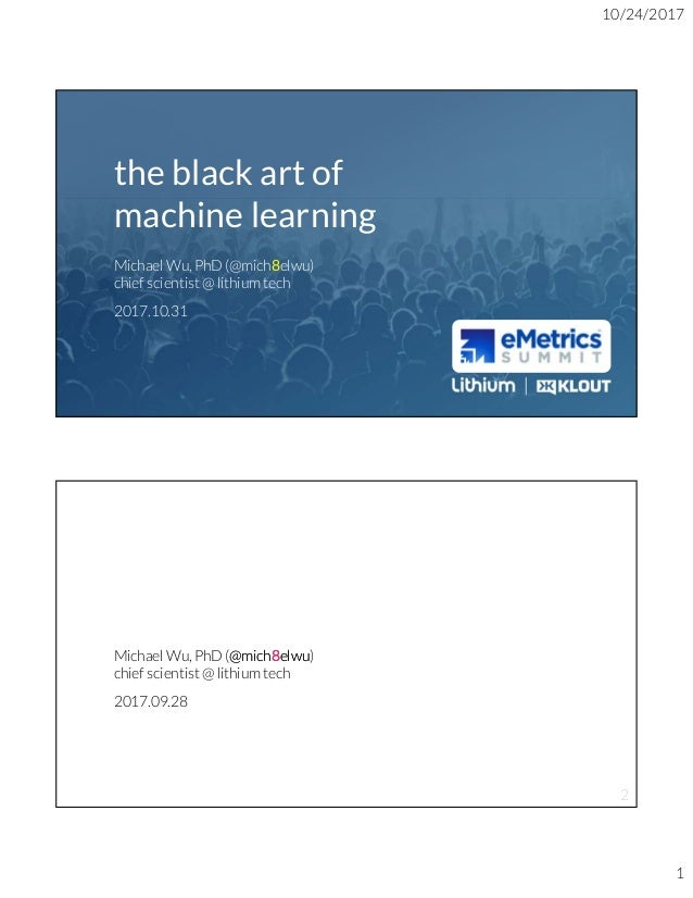 10/24/2017 1 c o n f i d e n t i a l twitter: @mich8elwu linkedin.com/in/MichaelWuPhD the black art of machine learning Mi...