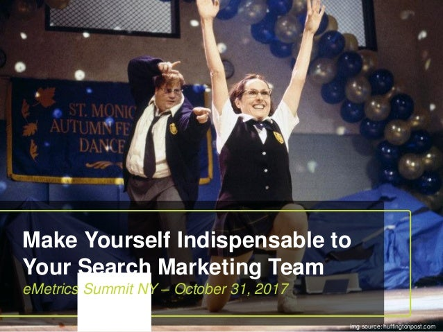 Make Yourself Indispensable to Your Search Marketing Team eMetrics Summit NY – October 31, 2017 img source: huffingtonpost...