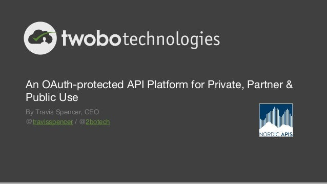 An OAuth-protected API Platform for Private, Partner & Public Use By Travis Spencer, CEO! @travisspencer / @2botech