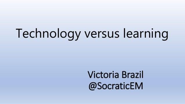 Victoria Brazil @SocraticEM Technology versus learning