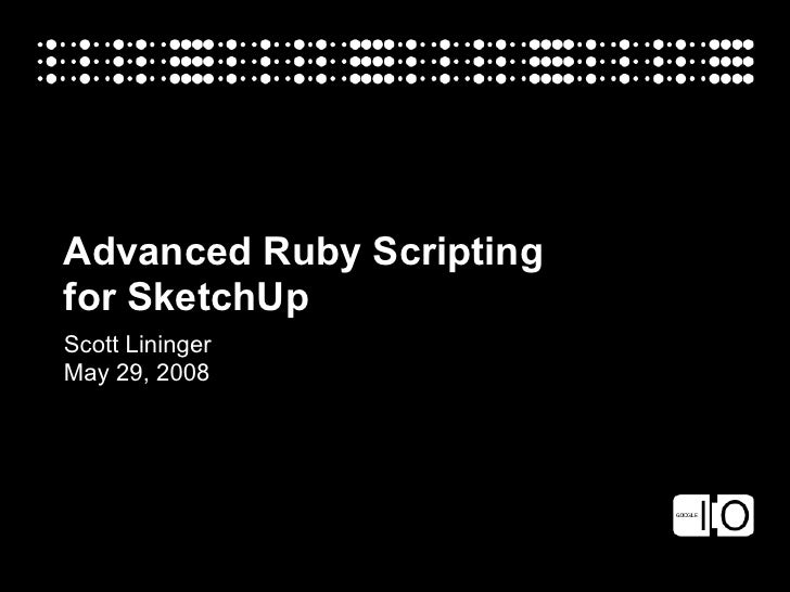 Advanced Ruby Scripting for SketchUp Scott Lininger May 29, 2008