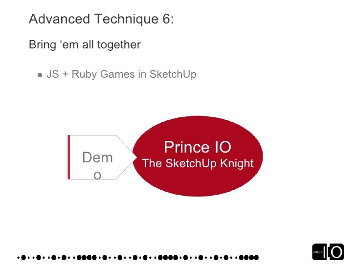 Advanced Technique 6: Bring 'em all together     JS + Ruby Games in SketchUp                                 Prince IO    ...
