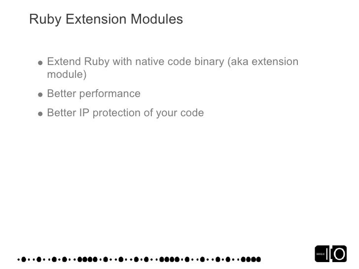 Ruby Extension Modules    Extend Ruby with native code binary (aka extension   module)   Better performance   Better IP pr...