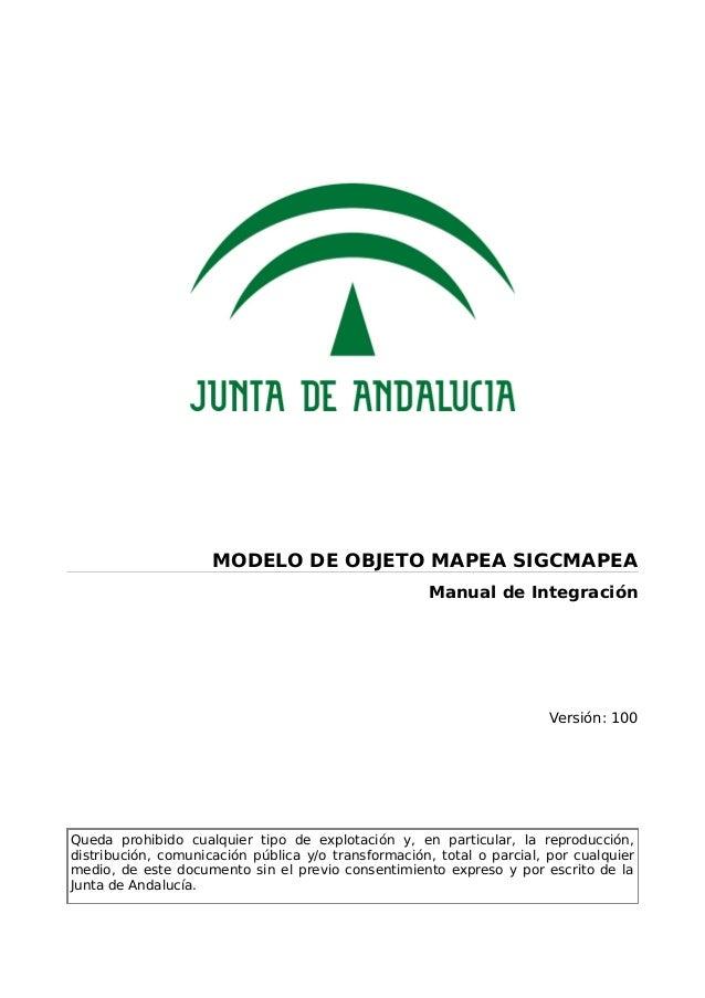 MODELO DE OBJETO MAPEA SIGCMAPEA Manual de Integración Versión: 100 Queda prohibido cualquier tipo de explotación y, en pa...