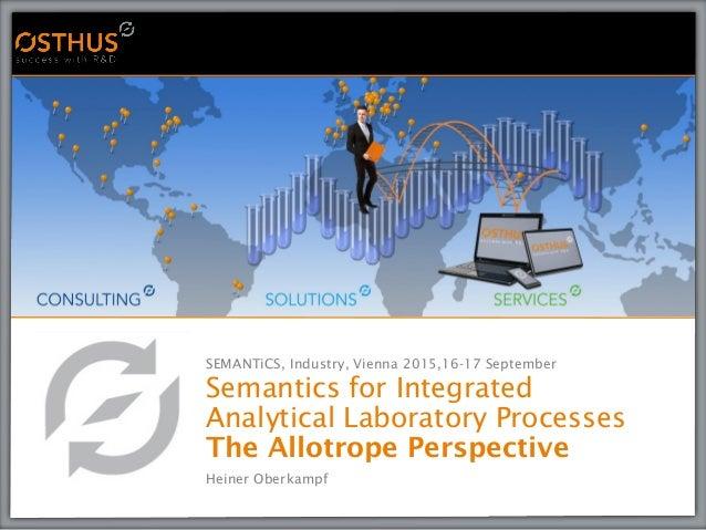 SEMANTiCS, Industry, Vienna 2015,16-17 September Semantics for Integrated Analytical Laboratory Processes The Allotrope Pe...