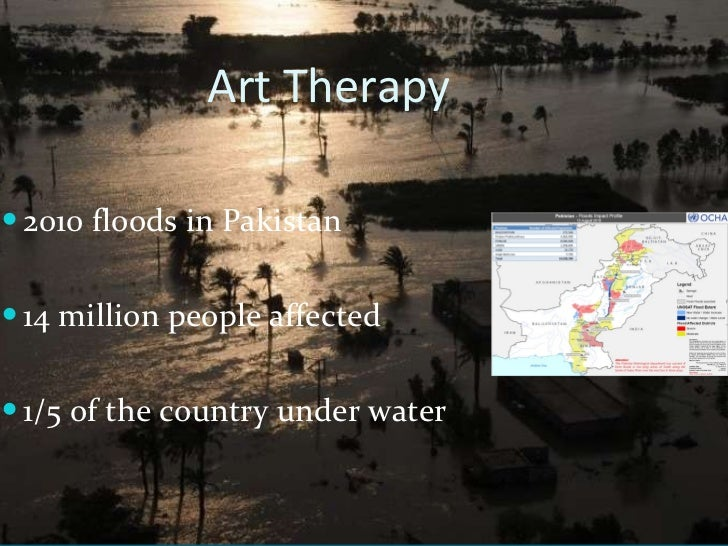 Art Therapy  <ul><li>2010 floods in Pakistan </li></ul><ul><li>14 million people affected  </li></ul><ul><li>1/5 of the co...