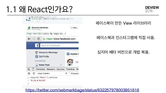 1.1 왜 React인가요? https://twitter.com/sebmarkbage/status/632257978003951616 페이스북이 만든 View 라이브러리 페이스북과 인스타그램에 직접 사용. 심지어 베타 버...