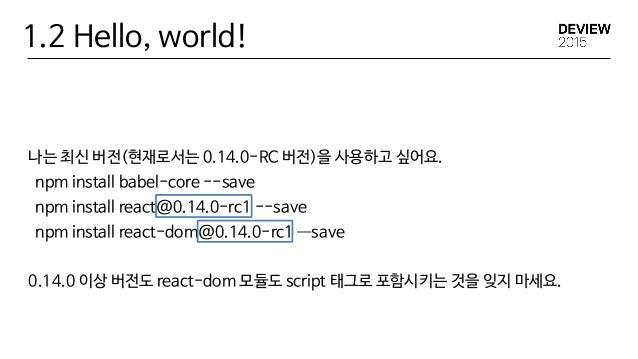 1.2 Hello, world! 나는 최신 버전(현재로서는 0.14.0-RC 버전)을 사용하고 싶어요.  npm install babel-core --save  npm install react@0.14.0-rc1 --s...