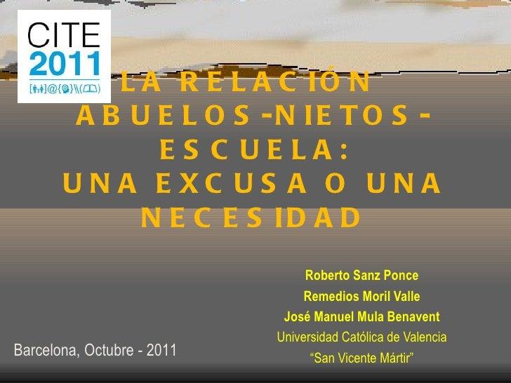 LA RELACIÓN  ABUELOS-NIETOS-ESCUELA: UNA EXCUSA O UNA NECESIDAD Roberto Sanz Ponce Remedios Moril Valle José Manuel Mula B...