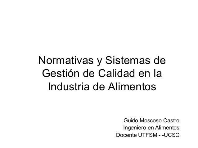 Normativas y Sistemas deGestión de Calidad en la Industria de Alimentos                Guido Moscoso Castro               ...
