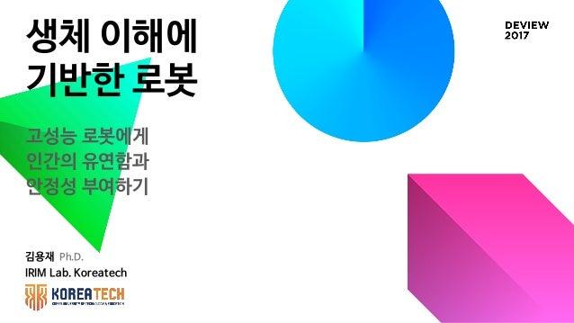 생체 이해에 기반한 로봇 김용재 Ph.D. IRIM Lab. Koreatech 고성능 로봇에게 인간의 유연함과 안정성 부여하기