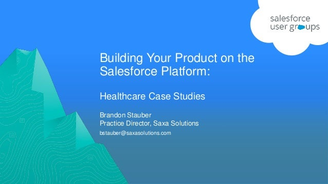 Building Your Product on the Salesforce Platform: Healthcare Case Studies bstauber@saxasolutions.com Brandon Stauber Pract...