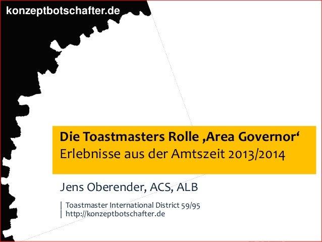 konzeptbotschafter.de Die Toastmasters Rolle 'Area Governor' Erlebnisse aus der Amtszeit 2013/2014 Jens Oberender, ACS, AL...