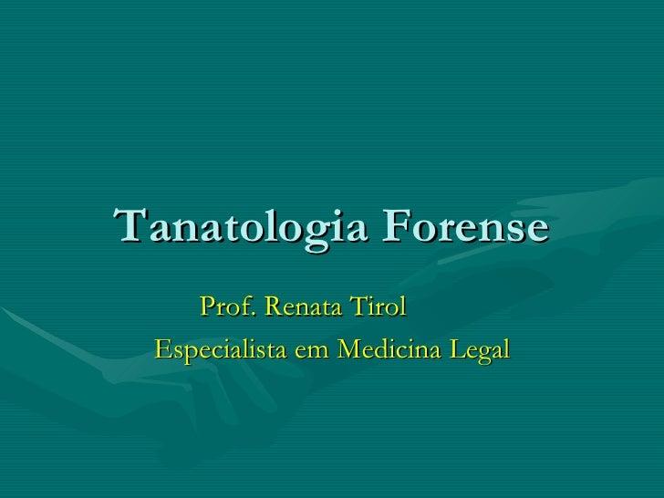 Tanatologia Forense Prof. Renata Tirol Especialista em Medicina Legal