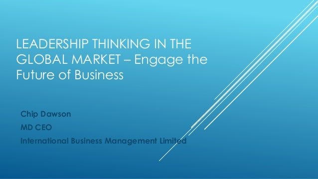LEADERSHIP THINKING IN THEGLOBAL MARKET – Engage theFuture of BusinessChip DawsonMD CEOInternational Business Management L...