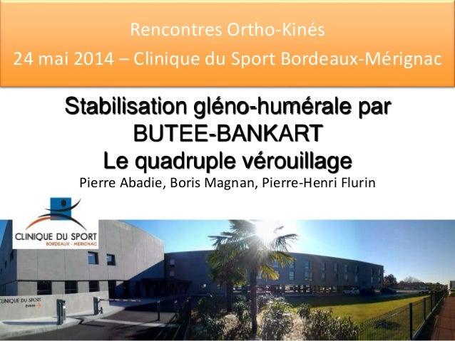 Rencontres Ortho-Kinés  24 mai 2014 – Clinique du Sport Bordeaux-Mérignac  Stabilisation gléno-humérale par  BUTEE-BANKART...