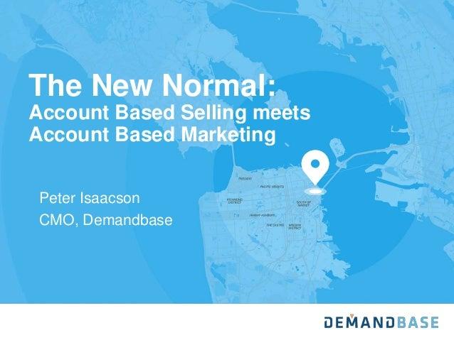 The New Normal: Account Based Selling meets Account Based Marketing Peter Isaacson CMO, Demandbase