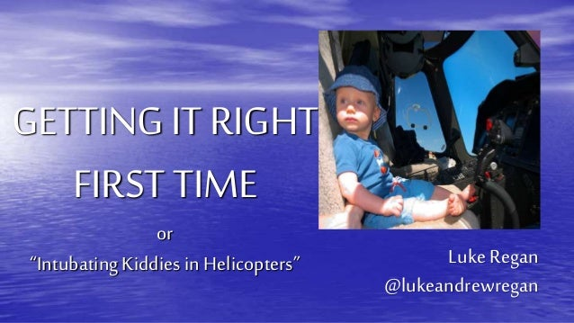 "GETTING IT RIGHT FIRST TIME or ""IntubatingKiddies in Helicopters"" LukeRegan @lukeandrewregan"