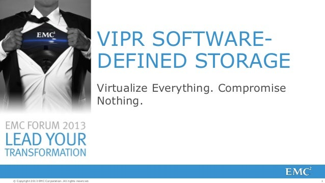 VIPR SOFTWAREDEFINED STORAGE Virtualize Everything. Compromise Nothing.  © Copyright 2013 EMC Corporation. All rights rese...