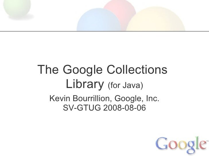 The Google Collections     Library (for Java)   Kevin Bourrillion, Google, Inc.      SV-GTUG 2008-08-06