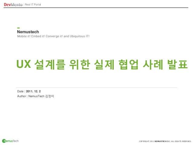   Real IT Portal COPYRIGHT 2011 NEMUSTECH INC. ALL RIGHTS RESERVED. UX 설계를 위한 실제 협업 사례 발표 Author : NemusTech 김정미 Date : 20...