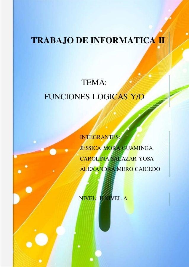 TEMA: FUNCIONES LOGICAS Y/O INTEGRANTES: JESSICA MORA GUAMINGA CAROLINA SALAZAR YOSA ALEXANDRA MERO CAICEDO TRABAJO DE INF...