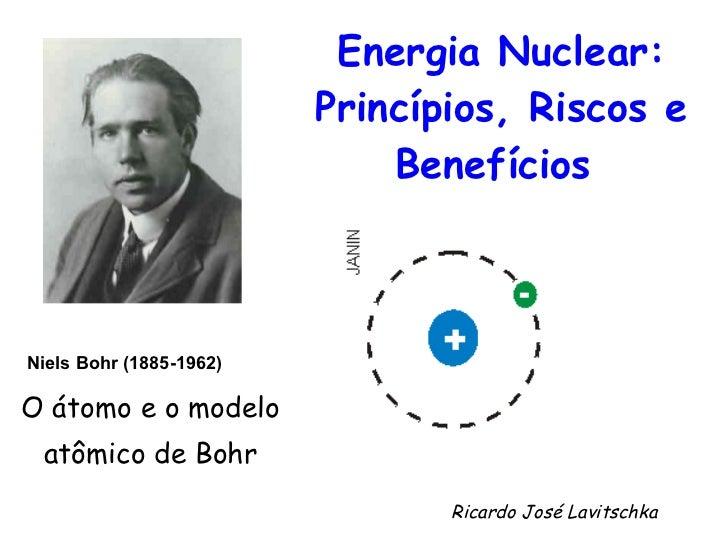 Energia Nuclear: Princípios, Riscos e Benefícios   O átomo e o modelo  atômico de Bohr  Niels Bohr (1885-1962)   Ricardo J...