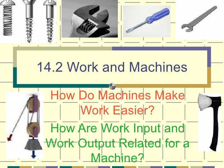 14.2 Work and Machines How Do Machines Make Work Easier? How Are Work Input and Work Output Related for a Machine?