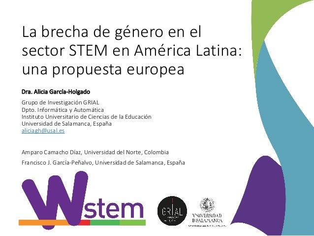 La brecha de género en el sector STEM en América Latina: una propuesta europea Dra. Alicia García-Holgado Grupo de Investi...